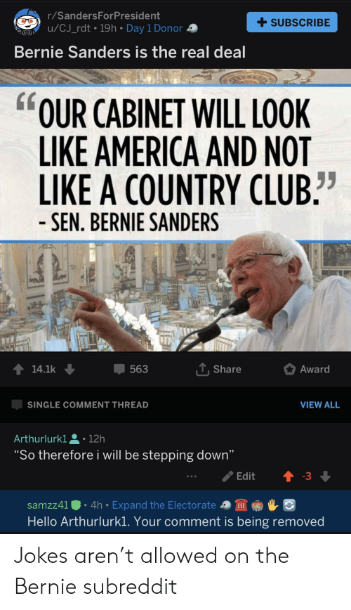 """America, Arthur, and Bernie Sanders: r/SandersForPresident  U/CJ_rdt 19h Day 1 Donor  + SUBSCRIBE  Bernie Sanders is the real deal  OUR CABINET WILL LOOK  LIKE AMERICA AND NOT  LIKE A COUNTRY CLUB""""  SEN. BERNIE SANDERS  563  Share  Award  SINGLE COMMENT THREAD  VIEW ALL  Arthur!urk1으 . 12h  """"So therefore i will be stepping down""""  sa mzz4IO . 4h . Expand the Electorate-9靈帝レ  Hello Arthurlurkl. Your comment is being removed Jokes aren't allowed on the Bernie subreddit"""