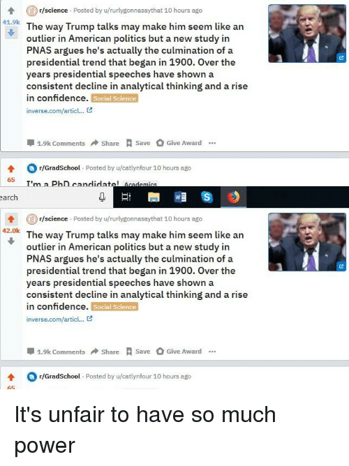 Confidence, Politics, and American: r/science Posted by u/rurlygonnasaythat 10 hours ago  41.9k  The way Trump talks may make him seem like an  outlier in American politics but a new study in  PNAS argues he's actually the culmination of a  presidential trend that began in 1900. Over the  years presidential speeches have shown a  consistent decline in analytical thinking and a rise  in confidence.  inverse.com/artic..  Social Science  1.9k Com  ShareSave Give Award.  4 r/GradSchool. Posted by u/catlynfour 10 hours ago  T'm a PhD candidatel Acad  65  arch  r/science Posted by u/rurlygonnasaythat 10 hours ago  42.0k  The way Trump talks may make him seem like an  outlier in American politics but a new study in  PNAS argues he's actually the culmination of a  presidential trend that began in 1900. Over the  years presidential speeches have shown a  consistent decline in analytical thinking and a rise  in confidence.  inverse.com/articl·..凶  Social Science  1.9k ComShareSave Give Award.  4 r/GradSchool Posted by u/catlynfour 10 hours ago
