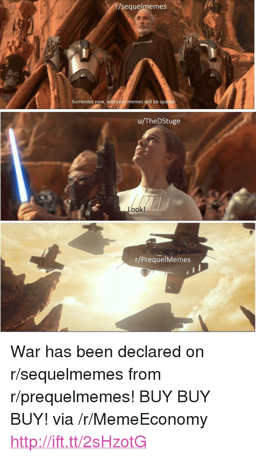 "Prequelmemes: r/sequelmemes  Surrender now, and your memes will be spared  u/TheDStuge  Look!  r/PrequelMemes <p>War has been declared on r/sequelmemes from r/prequelmemes! BUY BUY BUY! via /r/MemeEconomy <a href=""http://ift.tt/2sHzotG"">http://ift.tt/2sHzotG</a></p>"