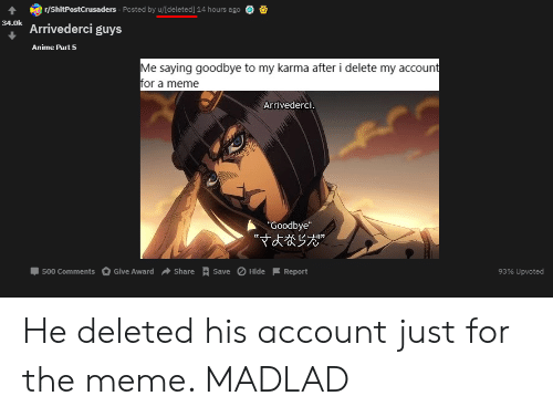 """Anime, Meme, and Karma: r/ShitPostCrusaders Posted by u/[deleted] 14 hours ago  34.0k Arrivederci guys  Anime Part 5  Me saying goodbye to my karma after i delete my account  for a meme  Arrivederci.  """"Goodbye""""  Give Award  Save Hide  500 Comments  Share  93% Upvoted  Report He deleted his account just for the meme. MADLAD"""