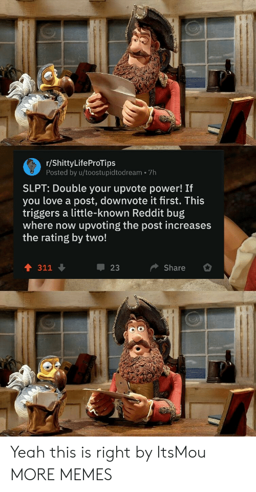 Dank, Love, and Memes: r/ShittyLifeProTips  Posted by u/toostupidtodream 7h  SLPT: Double your upvote power! If  you love a post, downvote it first. This  triggers a little-known Reddit bug  where now  upvoting the post increases  the rating by two!  311  23  Share Yeah this is right by ItsMou MORE MEMES