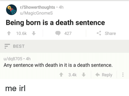 Best, Death, and Irl: r/Showerthoughts 4h  u/MagicGnomes  Being born is a death sentence  10.6k  427  Share  BEST  u/dq8705.4h  Any sentence with death in it is a death sentence.  Reply  ↑ 3.4k me irl