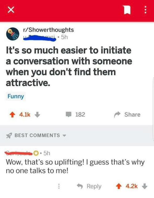 initiate: r/Showerthoughts  . 5h  It's so much easier to initiate  a conversation with someone  when you don't find them  attractive.  Funny  會4.1k ↓  甲182  Share  s? BEST COMMENTS ▼  5h  Wow, that's so uplifting! I guess that's why  no one talks to me!  4, Reply  會4.2k