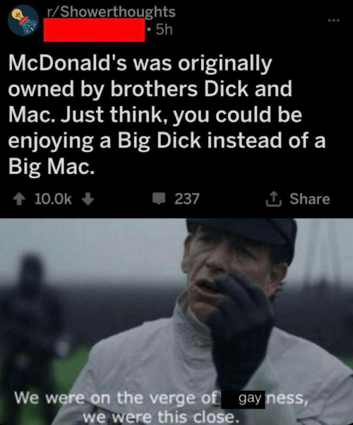 R Showerthoughts: r/Showerthoughts  5h  McDonald's was originally  owned by brothers Dick and  Mac. Just think, you could be  enjoying a Big Dick instead of a  Big Mac.  t 10.0k  237  Share  We were on the verge of gay ness,  we were this close.