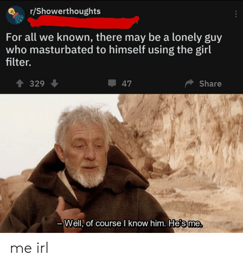 Girl, Irl, and Me IRL: r/Showerthoughts  For all we known, there may be a lonely guy  who masturbated to himself using the girl  filter.  T 329  47  Share  Helsme  Well, of courseI know him. He's me me irl