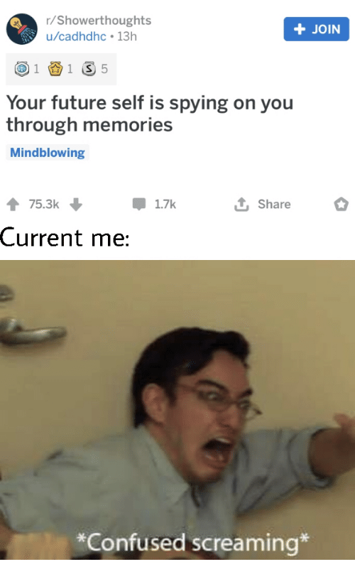 R Showerthoughts: r/Showerthoughts  +JOIN  u/cadhdhc 13h  1 S 5  1  Your future self is spying on you  through memories  Mindblowing  75.3k  1.7k  Share  Current me:  *Confused screaming*