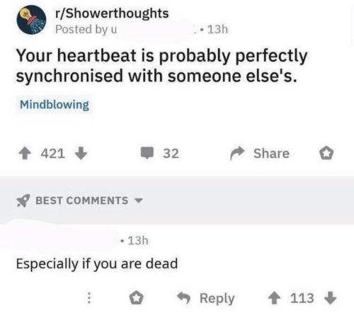 Best, Best Comments, and You: r/Showerthoughts  Posted by u  13h  Your heartbeat is probably perfectly  synchronised with someone else's  Mindblowing  Share  421  32  BEST COMMENTS  13h  Especially if you are dead  113  Reply
