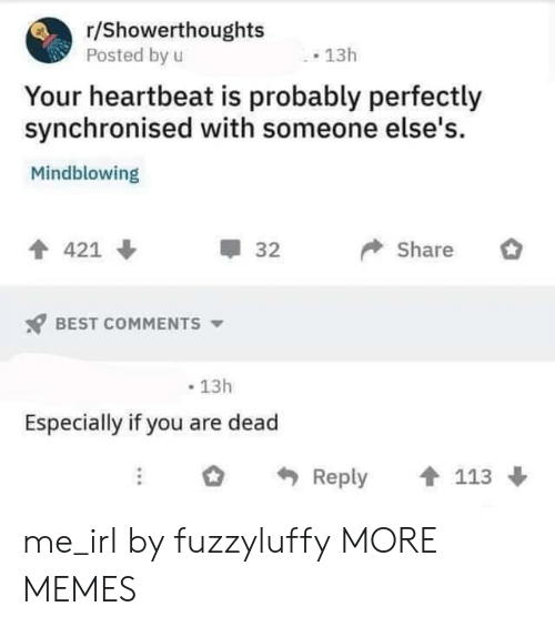 R Showerthoughts: r/Showerthoughts  Posted by u  13h  Your heartbeat is probably perfectly  synchronised with someone else's.  Mindblowing  Share  421  32  BEST COMMENTS  13h  Especially if you are dead  Reply  113 me_irl by fuzzyluffy MORE MEMES