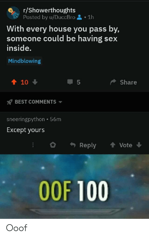 Sex, Best, and House: r/Showerthoughts  Posted by u/DuccBro  1h  With every house you pass by,  someone could be havings  inside.  sex  Mindblowing  个 10  Share  BEST COMMENTS  sneeringpython 56m  Except yours  Reply  Vote  OOF 100  LO Ooof