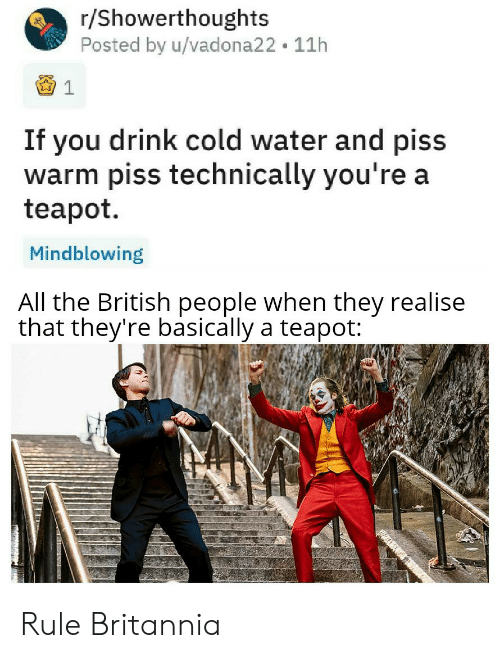 R Showerthoughts: r/Showerthoughts  Posted by u/vadona22 11h  If you drink cold water and piss  warm piss technically you're a  teapot  Mindblowing  All the British people when they realise  that they're basically a teapot: Rule Britannia