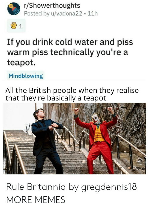 R Showerthoughts: r/Showerthoughts  Posted by u/vadona22 11h  If you drink cold water and piss  warm piss technically you're a  teapot  Mindblowing  All the British people when they realise  that they're basically a teapot: Rule Britannia by gregdennis18 MORE MEMES