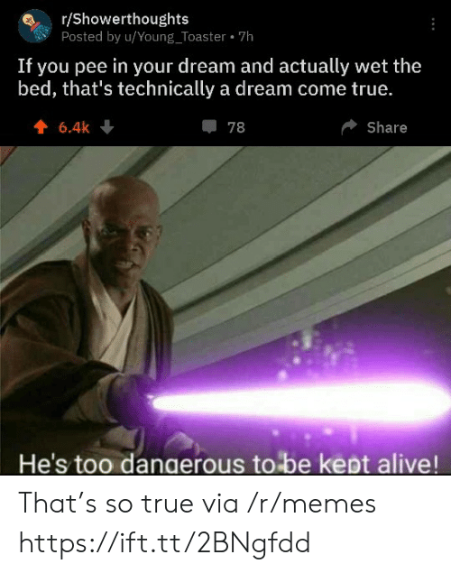 Too Dangerous: r/Showerthoughts  Posted by u/Young_Toaster 7h  If you pee in your dream and actually wet the  bed, that's technically a dream come true.  6.4k  78  Share  He's too dangerous to be kept alive! That's so true via /r/memes https://ift.tt/2BNgfdd