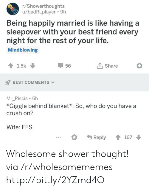 Best Friend, Crush, and Life: r/Showerthoughts  u/badRLplayer. 9h  Being happily married is like having a  sleepover with your best friend every  night for the rest of your life  Mindblowing  56  T.Share  BEST COMMENTS  Mr_Piscis 6h  *Giggle behind blanket*: So, who do you have a  crush on?  Wife: FFS Wholesome shower thought! via /r/wholesomememes http://bit.ly/2YZmd4O