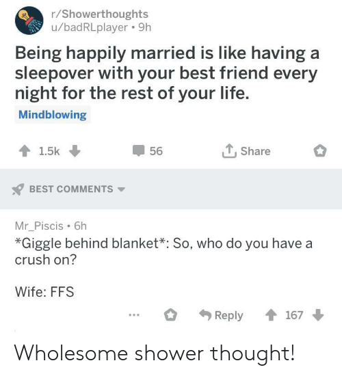 Best Friend, Crush, and Life: r/Showerthoughts  u/badRLplayer. 9h  Being happily married is like having a  sleepover with your best friend every  night for the rest of your life  Mindblowing  56  T.Share  BEST COMMENTS  Mr_Piscis 6h  *Giggle behind blanket*: So, who do you have a  crush on?  Wife: FFS Wholesome shower thought!