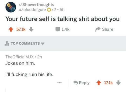 Fucking, Future, and Life: r/Showerthoughts  u/bloodofgore x2 5h  Your future self is talking shit about you  1.4k  Share  TOP COMMENTS ▼  TheOfficialMJX 2h  Jokes on him  I'll fucking ruin his life.  Reply會17.1k