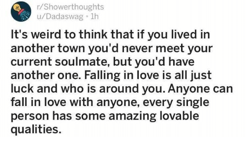 Another One, Fall, and Love: r/Showerthoughts  u/Dadaswag 1h  It's weird to think that if you lived in  another town you'd never meet your  current soulmate, but you'd have  another one. Falling in love is all just  luck and who is around you. Anyone can  fall in love with anyone, every single  person has some amazing lovable  qualities.