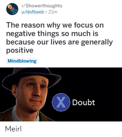 Focus, Doubt, and Reason: r/Showerthoughts  u/dofbeeb 21mm  The reason why we focus on  negative things so much is  because our Iives are generally  positive  Mindblowing  Doubt Meirl