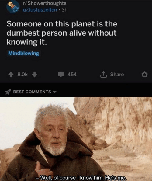 R Showerthoughts: r/Showerthoughts  u/JustusJelten 3h  Someone on this planet is the  dumbest person alive without  knowing it.  Mindblowing  454  8.0k  Share  BEST COMMENTS  Well, of course I know him. He's me
