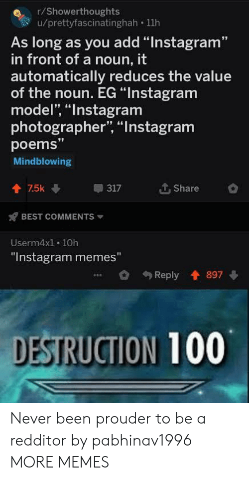 "Dank, Instagram, and Memes: r/Showerthoughts  u/prettyfascinatinghah 11h  As long as you add ""Instagram""  in front of a noun, it  automatically reduces the value  of the noun. EG ""Instagram  model, ""Instagram  photographer, ""Instagram  poems""  Mindblowing  个. Share  會75k  317  BEST COMMENTS  Userm4x1. 10h  ""Instagram memes""  Reply 897  DESTRUCTION 100 Never been prouder to be a redditor by pabhinav1996 MORE MEMES"