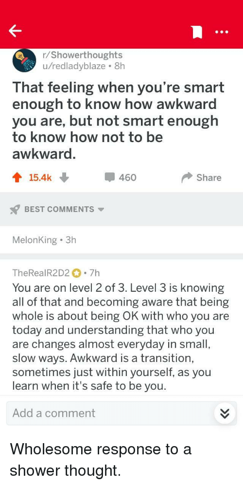 Shower, Awkward, and Best: r/Showerthoughts  u/redladyblaze 8h  That feeling when you're smart  enough to know how awkward  you are, but not smart enough  to know how not to be  awkward  會15.4k  460  Share  BEST COMMENTS  MelonKing 3h  TheRealR2D2 7h  You are on level 2 of 3. Level 3 is knowing  all of that and becoming aware that being  whole is about being OK with who you are  today and understanding that who you  are changes almost everyday in small  slow ways. Awkward is a transition,  sometimes just within yourself, as you  learn when it's safe to be you  Add a comment <p>Wholesome response to a shower thought.</p>
