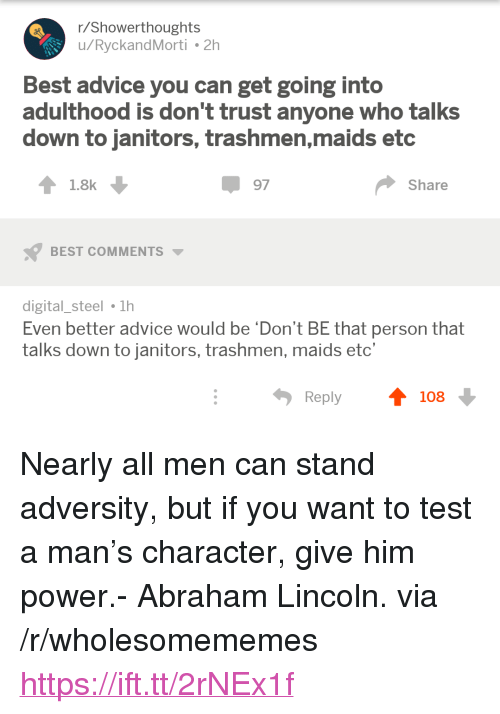 "Abraham Lincoln, Advice, and Abraham: r/Showerthoughts  u/RyckandMorti 2h  Best advice you can get going into  adulthood is don't trust anyone who talks  down to janitors, trashmen,maids etc  1.8k  97  Share  BEST COMMENTS  digital_steel 1h  Even better advice would be 'Don't BE that person that  talks down to janitors, trashmen, maids etc'  Reply  108 <p>Nearly all men can stand adversity, but if you want to test a man's character, give him power.- Abraham Lincoln. via /r/wholesomememes <a href=""https://ift.tt/2rNEx1f"">https://ift.tt/2rNEx1f</a></p>"
