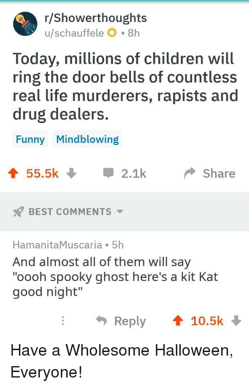 """Children, Funny, and Halloween: r/ Showerthoughts  u/schauffele O 8h  Today, millions of children will  ring the door bells of countless  real life murderers, rapists and  drug dealers  Funny Mindblowing  55.5k2.1  Share  BEST COMMENTS  HamanitaMuscaria 5h  And almost all of them will say  """"oooh spooky ghost here's a kit Kat  good night""""  Reply 10.5k Have a Wholesome Halloween, Everyone!"""