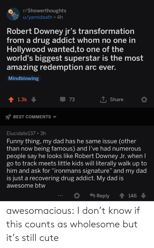 "Cute, Dad, and Funny: r/Showerthoughts  u/yamideath 4h  Robert Downey jr's transformation  from a drug addict whom no one in  Hollywood wanted,to one of the  world's biggest superstar is the most  amazing redemption arc ever.  Mindblowing  Share  1.3k  BEST COMMENTS  Elucidate137 3h  Funny thing, my dad has he same issue (other  than now being famous) and l've had numerous  people say he looks like Robert Downey Jr. when  go to track meets little kids will literally walk up to  him and ask for ""ironmans signature"" and my dad  is just a recovering drug addict. My dad is  awesome btw  Reply 146 awesomacious:  I don't know if this counts as wholesome but it's still cute"
