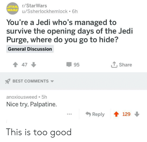 starwars: r/StarWars  u/Ssherlockhemlock 6h  You're a Jedi who's managed to  survive the opening days of the Jedi  Purge, where do you go to hide?  General Discussion  47  95  T. Share  BEST COMMENTS  anoxiousweed 5h  Nice try, Palpatine  Reply 129 This is too good