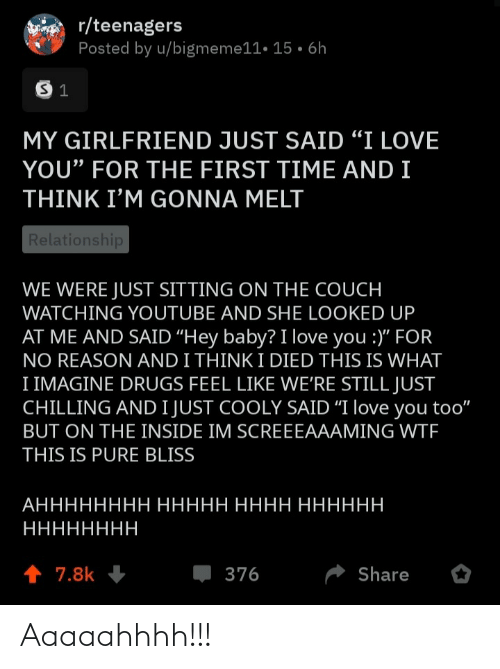 "for the first time: r/teenagers  Posted by u/bigmeme11• 15 • 6h  MY GIRLFRIEND JUST SAID ""I LOVE  YOU"" FOR THE FIRST TIME AND I  THINK I'M GONNA MELT  Relationship  WE WERE JUST SITTING ON THE COUCH  WATCHING YOUTUBE AND SHE LOOKED UP  AT ME AND SAID ""Hey baby? I love you :)"" FOR  NO REASON AND I THINK I DIED THIS IS WHAT  I IMAGINE DRUGS FEEL LIKE WE'RE STILL JUST  CHILLING AND I JUST COOLY SAID ""I love you too""  BUT ON THE INSIDE IM SCREEEAAAMING WTF  THIS IS PURE BLISS  АНННННННН ННННН НННН НННННН  НННННННН  1 7.8k  376  Share Aaaaahhhh!!!"