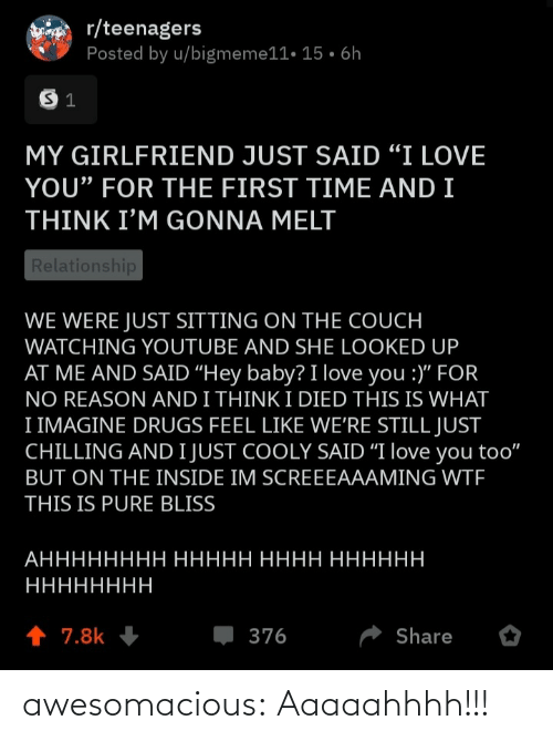 "for the first time: r/teenagers  Posted by u/bigmeme11• 15 • 6h  MY GIRLFRIEND JUST SAID ""I LOVE  YOU"" FOR THE FIRST TIME AND I  THINK I'M GONNA MELT  Relationship  WE WERE JUST SITTING ON THE COUCH  WATCHING YOUTUBE AND SHE LOOKED UP  AT ME AND SAID ""Hey baby? I love you :)"" FOR  NO REASON AND I THINK I DIED THIS IS WHAT  I IMAGINE DRUGS FEEL LIKE WE'RE STILL JUST  CHILLING AND I JUST COOLY SAID ""I love you too""  BUT ON THE INSIDE IM SCREEEAAAMING WTF  THIS IS PURE BLISS  АНННННННН ННННН НННН НННННН  НННННННН  1 7.8k  376  Share awesomacious:  Aaaaahhhh!!!"