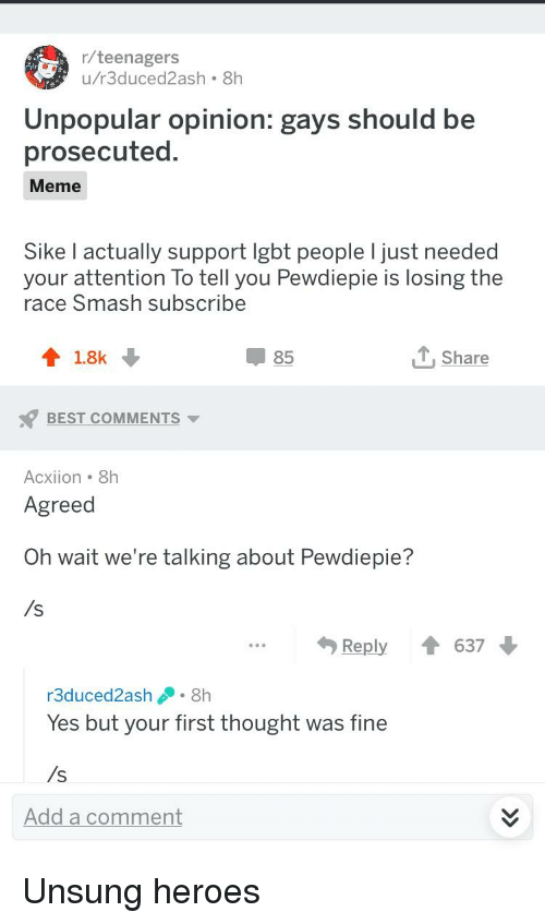 Meme, Smashing, and Best: r/teenagers  u/r3duced2ash 8h  4  Unpopular opinion: gays should be  prosecuted  Meme  Sike I actually support igbt people I just needed  your attention To tell you Pewdiepie is losing the  race Smash subscribe  85  T Share  BEST COMMENTS  Acxiion 8h  Agreed  Oh wait we're talking about Pewdiepie?  /s  ...Reply637  r3duced2ash8h  Yes but your first thought was fine  /s  Add a comment