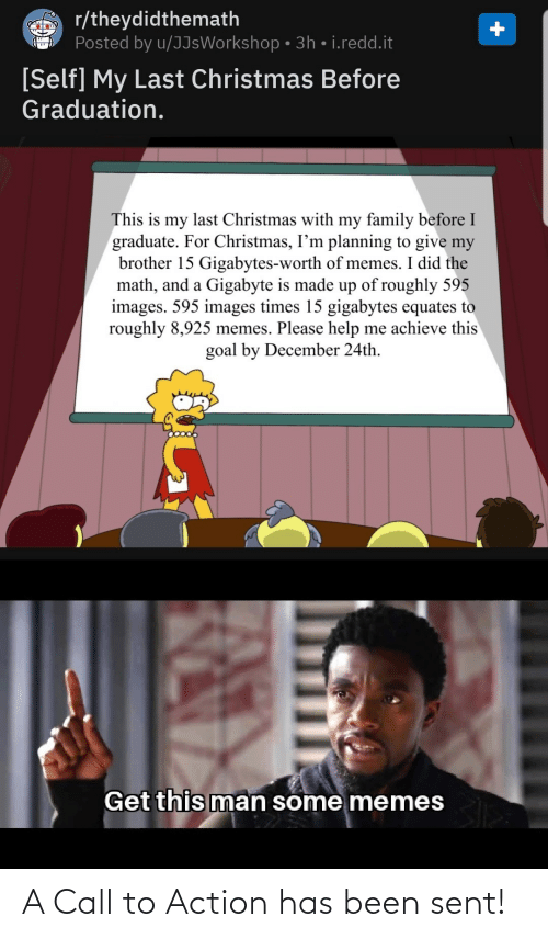 my brother: r/theydidthemath  Posted by u/JJsWorkshop • 3h • i.redd.it  [Self] My Last Christmas Before  Graduation.  This is my last Christmas with my family before I  graduate. For Christmas, I'm planning to give my  brother 15 Gigabytes-worth of memes. I did the  math, and a Gigabyte is made up of roughly 595  images. 595 images times 15 gigabytes equates to  roughly 8,925 memes. Please help me achieve this  goal by December 24th.  Get this man some memes A Call to Action has been sent!