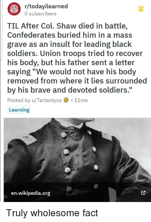 "Soldiers, Wikipedia, and Black: r/todayilearned  0 subscribers  TIL After Col. Shaw died in battle,  Confederates buried him in a mass  grave as an insult for leading black  soldiers. Union troops tried to recover  his body, but his father sent a letter  saying""We would not have his body  removed from where it lies surrounded  by his brave and devoted soldiers.  Posted by u/Tartantyco 11mo  Learning  I1  en.wikipedia.org Truly wholesome fact"