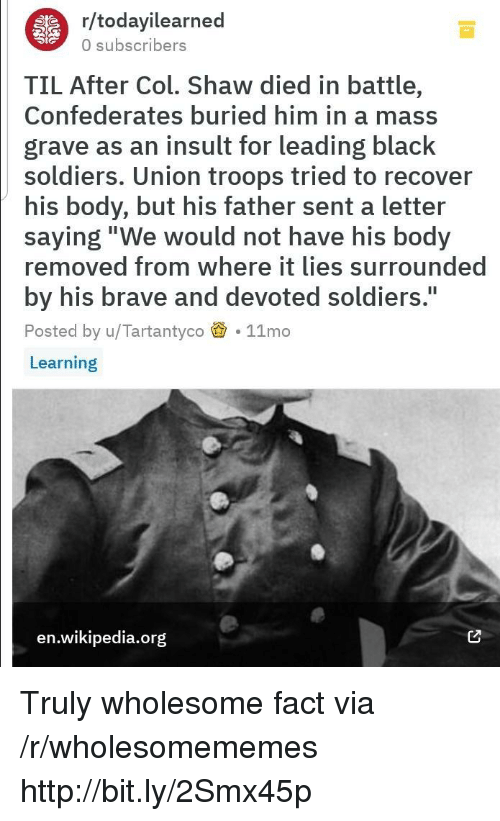 "Soldiers, Wikipedia, and Black: r/todayilearned  0 subscribers  TIL After Col. Shaw died in battle,  Confederates buried him in a mass  grave as an insult for leading black  soldiers. Union troops tried to recover  his body, but his father sent a letter  saying""We would not have his body  removed from where it lies surrounded  by his brave and devoted soldiers.  Posted by u/Tartantyco 11mo  Learning  I1  en.wikipedia.org Truly wholesome fact via /r/wholesomememes http://bit.ly/2Smx45p"