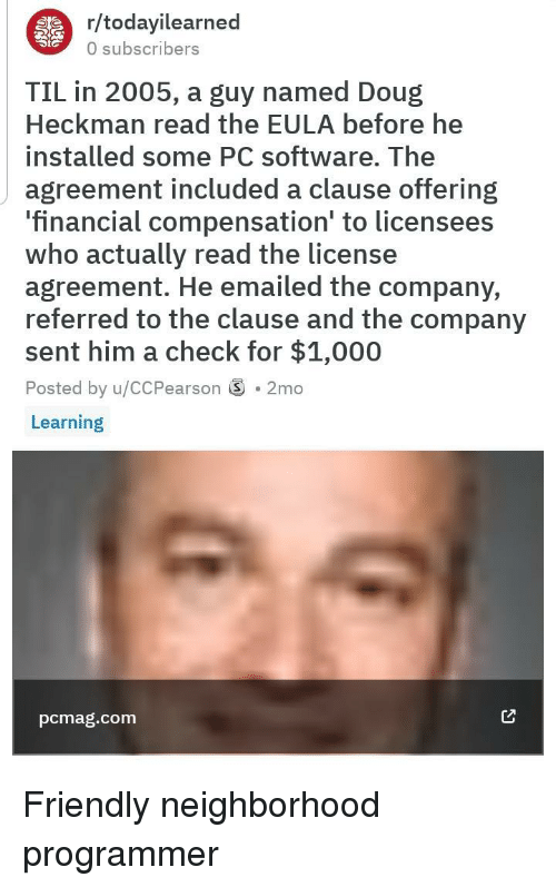 Doug, Software, and Company: r/todayilearned  0 subscribers  TIL in 2005, a guy named Doug  Heckman read the EULA before he  installed some PC software. The  agreement included a clause offering  financial compensation to licensees  Who actually read the license  agreement. He emailed the company,  referred to the clause and the company  sent him a check for $1,000  Posted by u/CCPearson S . 2mo  Learning  pcmag.com Friendly neighborhood programmer