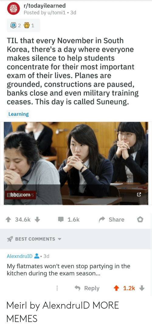 South Korea: r/todayilearned  Posted by u/tomi1 3d  21  TIL that every November in South  Korea, there's a day where everyone  makes silence to help students  concentrate for their most important  exam of their lives. Planes are  grounded, constructions are paused,  banks close and even military training  ceases. This day is called Suneung.  Learning  Bbbc.com/s  34.6k џ 1.6k Share  BEST COMMENTS  AlexndruID.3d  My flatmates won't even stop partying in the  kitchen during the exam season...  Reply ↑ 1.2k Meirl by AlexndruID MORE MEMES