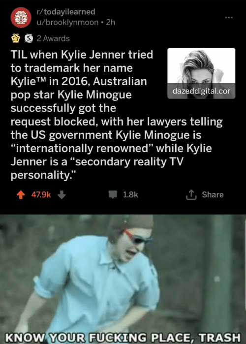 "Fucking, Kylie Jenner, and Pop: r/todayilearned  u/brooklynmoon 2h  AS 2 Awards  TIL when Kylie Jenner tried  to trademark her name  KylieTM in 2016, Australian  pop star Kylie Minogue  successfully got the  request blocked, with her lawyers telling  the US government Kylie Minogue is  ""internationally renowned'"" while Kylie  Jenner is a ""secondary reality TV  personality.""  dazeddigital.cor  T Share  47.9k  1.8k  KNOW YOUR FUCKING PLACE, TRASH"