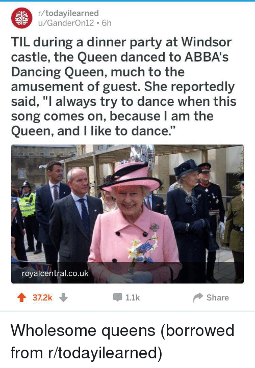 "Dancing, Party, and Queen: r/todayilearned  u/GanderOn12 6h  TIL during a dinner party at Windsor  castle, the Queen danced to ABBA's  Dancing Queen, much to the  amusement of guest. She reportedly  said, ""I always try to dance when this  song comes on, because l am the  Queen, and I like to dance.""  royalcentral.co.uk  37.2k  1.1k  Share <p>Wholesome queens (borrowed from r/todayilearned)</p>"