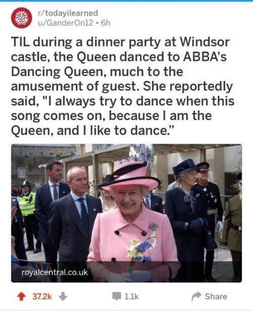 "Dancing, Party, and Queen: r/todayilearned  u/GanderOn12 6h  TIL during a dinner party at Windsor  castle, the Queen danced to ABBA's  Dancing Queen, much to the  amusement of guest. She reportedly  said, ""l always try to dance when this  song comes on, because l am the  Queen, and I like to dance.""  royalcentral.co.uk  1.1k  Share"