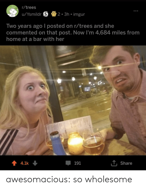 Tumblr, Blog, and Home: r/trees  u/Ysmildr S2. 3h imgur  Two years ago l posted on r/trees and she  commented on that post. Now I'm 4,684 miles from  home at a bar with her  4.1k  191  T.Share awesomacious:  so wholesome