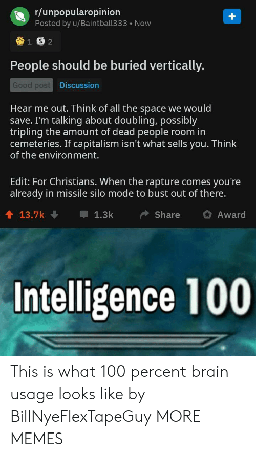 Out Of There: r/unpopularopinion  Posted by u/Baintball333 Now  People should be buried vertically.  Good post  Discussion  Hear me out. Think of all the space we would  save. I'm talking about doubling, possibly  tripling the amount of dead people room in  cemeteries. If capitalism isn't what sells you. Think  of the environment.  Edit: For Christians. When the rapture comes you're  already in missile silo mode to bust out of there.  1 13.7k  1.3kShare Award  Intelligence 100 This is what 100 percent brain usage looks like by BillNyeFlexTapeGuy MORE MEMES