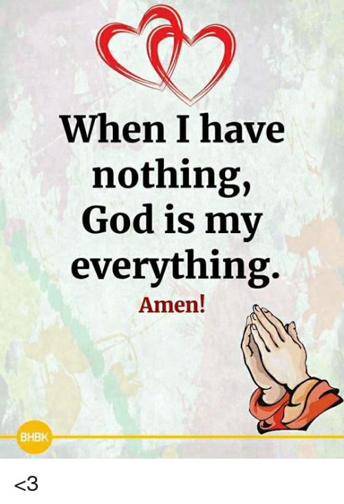 God, Memes, and 🤖: r)  When I have  nothing,  God is my  everything  Amen!  BHBK <3