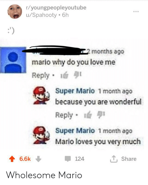 Love, Super Mario, and Mario: r/youngpeopleyoutube  /Spahooty 6h  ')  2months ago  mario why do you love me  Reply  Super Mario 1 month ago  because you are wonderful  Reply  Super Mario 1 month ago  Mario loves you very much  TShare  6.6k  124 Wholesome Mario