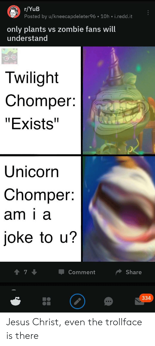 """plants vs zombie: r/YuB  Posted by u/kneecapdeleter96 10h i.redd.it  only plants vs zombie fans will  understand  Twilight  Chomper:  """"Exists""""  Unicorn  Chomper:  am i a  joke to u?  Comment  Share  334 Jesus Christ, even the trollface is there"""