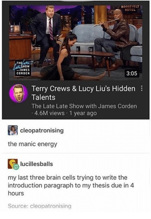 """Energy, Terry Crews, and Brain: R00OSEVELT  TH  oW  """" JAMES  CORDEN  3:05  Terry Crews & Lucy Liu's Hidden  Talents  The Late Late Show with James Corden  4.6M views 1 year ago  cleopatronising  the manic energy  lucillesballs  my last three brain cells trying to write the  introduction paragraph to my thesis due in 4  hours  Source: cleopatronising"""