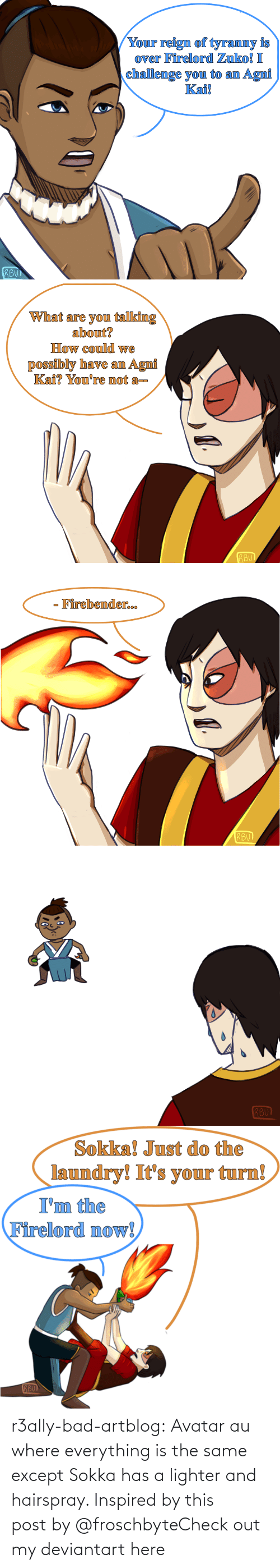 same: r3ally-bad-artblog:  Avatar au where everything is the same except Sokka has a lighter and hairspray. Inspired by this post by @froschbyteCheck out my deviantart here