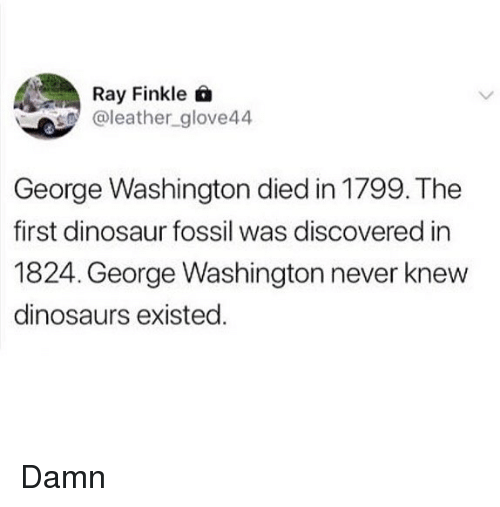 Dinosaur, Memes, and Dinosaurs: Ra Finkle Q  aleather_glove44  George Washington died in 1799. The  first dinosaur fossil was discovered in  1824. George Washington never knew  dinosaurs existed Damn