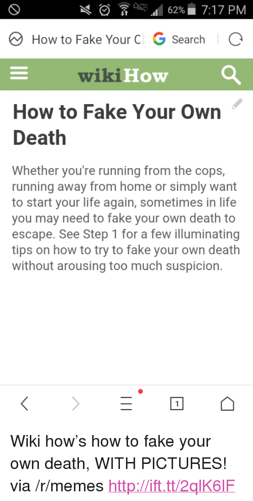 """Arousing: RA62%7:17 PM  How to Fake Your C G SearchIC  wikiHow  How to Fake Your Own  Death  Whether you're running from the cops,  running away from home or simply want  to start your life again, sometimes in life  you may need to fake your own death to  escape. See Step 1 for a few illuminating  tips on how to try to fake your own death  without arousing too much suspicion. <p>Wiki how&rsquo;s how to fake your own death, WITH PICTURES! via /r/memes <a href=""""http://ift.tt/2qlK6lF"""">http://ift.tt/2qlK6lF</a></p>"""