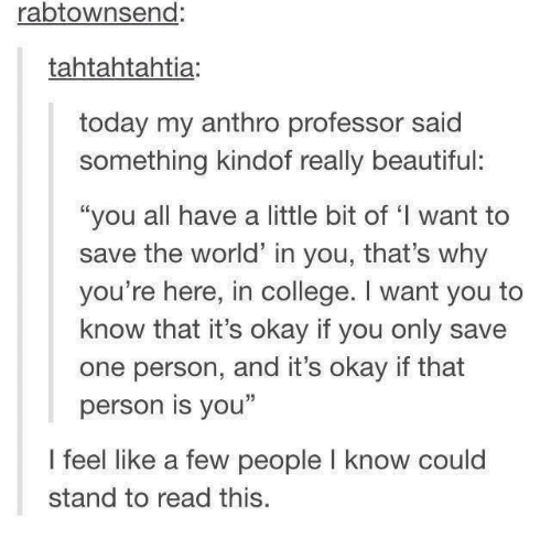 """A Little Bit Of: rabtownsend:  tahtahtahtia:  today my anthro professor said  something kindof really beautiful:  """"you all have a little bit of 'I want to  save the world in you, that's why  you're here, in college. I want you to  know that it's okay if you only save  one person, and it's okay if that  person is you""""  I feel like a few people l know could  stand to read this."""