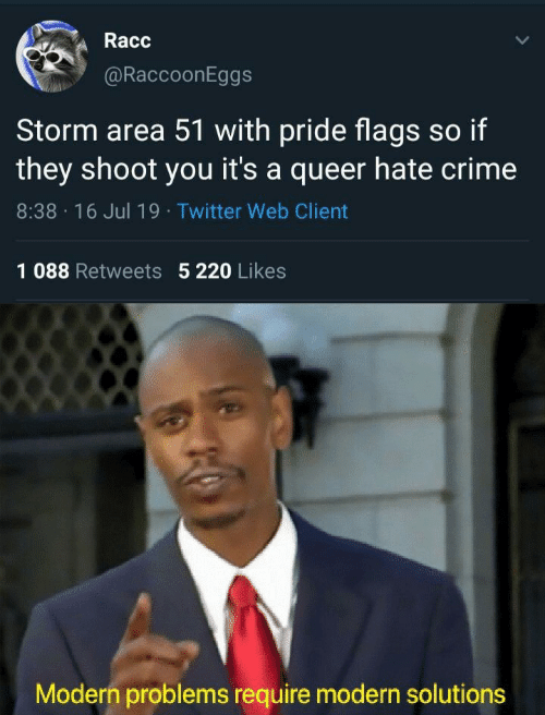Pride Flags: Racc  @RaccoonEggs  Storm area 51 with pride flags so if  they shoot you it's a queer hate crime  8:38 16 Jul 19 Twitter Web Client  1 088 Retweets 5 220 Likes  Modern problems require modern solutions